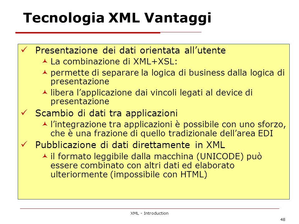 XML - Introduction 48 Tecnologia XML Vantaggi Presentazione dei dati orientata allutente La combinazione di XML+XSL: permette di separare la logica di business dalla logica di presentazione libera lapplicazione dai vincoli legati al device di presentazione Scambio di dati tra applicazioni lintegrazione tra applicazioni è possibile con uno sforzo, che è una frazione di quello tradizionale dellarea EDI Pubblicazione di dati direttamente in XML il formato leggibile dalla macchina (UNICODE) può essere combinato con altri dati ed elaborato ulteriormente (impossibile con HTML)