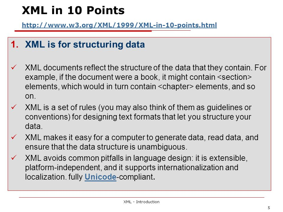 XML - Introduction 6 XML in 10 Points http://www.w3.org/XML/1999/XML-in-10-points.html http://www.w3.org/XML/1999/XML-in-10-points.html 2.XML looks a bit like HTML Like HTML, XML makes use of tags (words bracketed by ) and attributes (of the form name= value ).