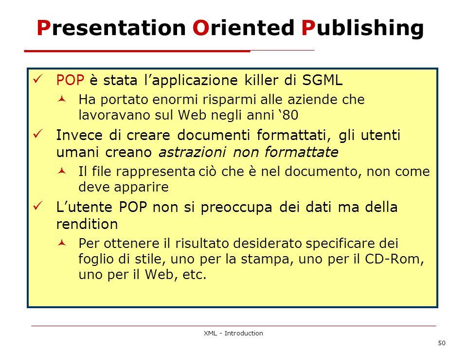 XML - Introduction 50 Presentation Oriented Publishing POP è stata lapplicazione killer di SGML Ha portato enormi risparmi alle aziende che lavoravano sul Web negli anni 80 Invece di creare documenti formattati, gli utenti umani creano astrazioni non formattate Il file rappresenta ciò che è nel documento, non come deve apparire Lutente POP non si preoccupa dei dati ma della rendition Per ottenere il risultato desiderato specificare dei foglio di stile, uno per la stampa, uno per il CD-Rom, uno per il Web, etc.