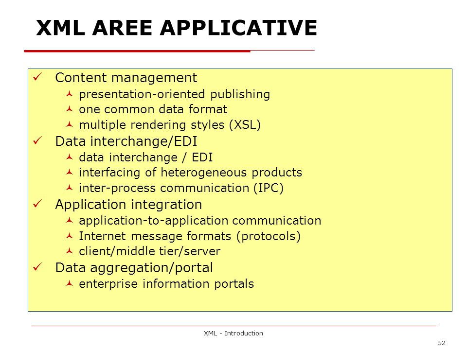 XML - Introduction 52 XML AREE APPLICATIVE Content management presentation-oriented publishing one common data format multiple rendering styles (XSL)