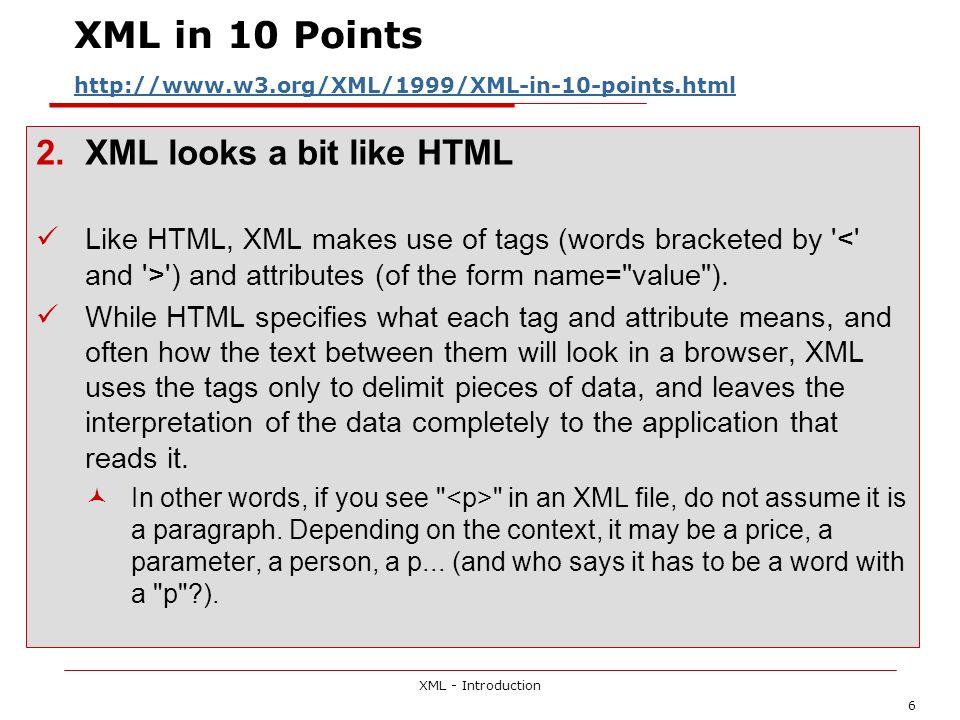 XML - Introduction 6 XML in 10 Points http://www.w3.org/XML/1999/XML-in-10-points.html http://www.w3.org/XML/1999/XML-in-10-points.html 2.XML looks a