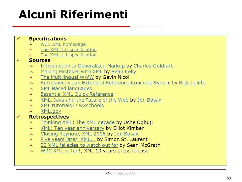 XML - Introduction 63 Alcuni Riferimenti Specifications W3C XML homepage The XML 1.0 specification The XML 1.1 specification Sources Introduction to G
