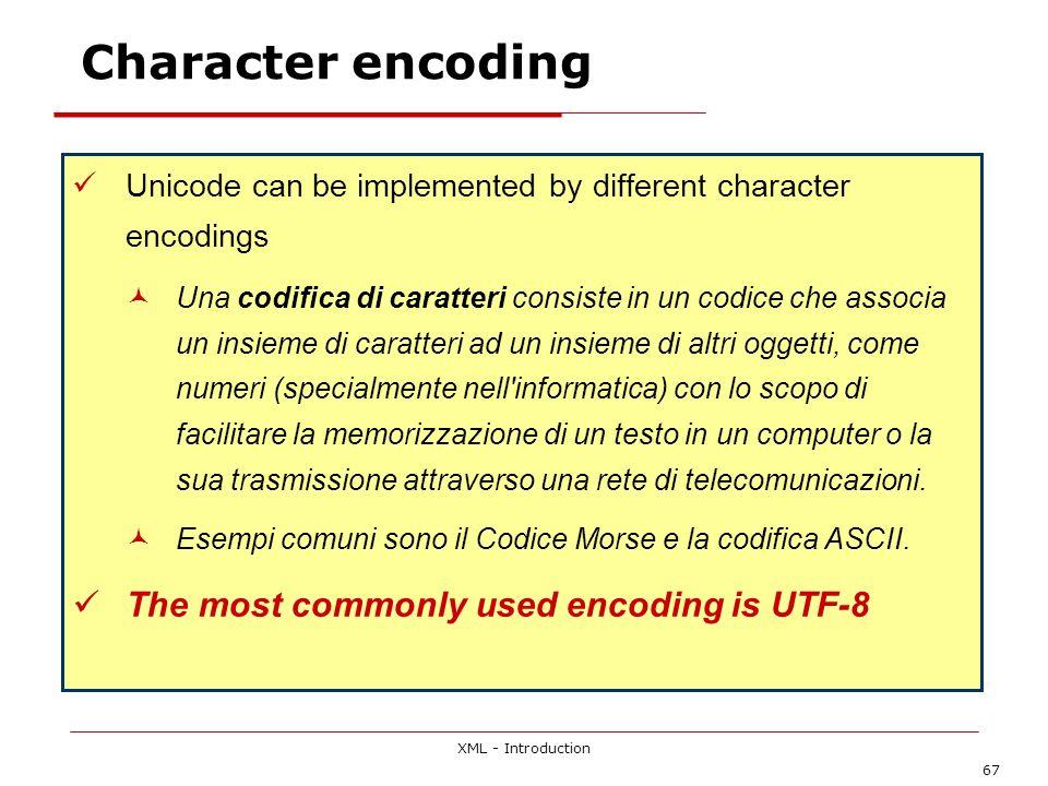 XML - Introduction 67 Character encoding Unicode can be implemented by different character encodings Una codifica di caratteri consiste in un codice che associa un insieme di caratteri ad un insieme di altri oggetti, come numeri (specialmente nell informatica) con lo scopo di facilitare la memorizzazione di un testo in un computer o la sua trasmissione attraverso una rete di telecomunicazioni.