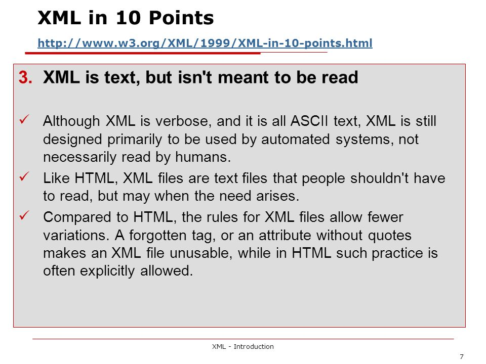 XML - Introduction 7 XML in 10 Points http://www.w3.org/XML/1999/XML-in-10-points.html http://www.w3.org/XML/1999/XML-in-10-points.html 3.XML is text, but isn t meant to be read Although XML is verbose, and it is all ASCII text, XML is still designed primarily to be used by automated systems, not necessarily read by humans.