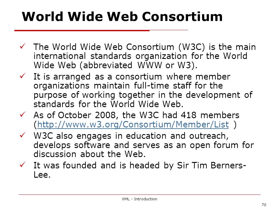 XML - Introduction 70 World Wide Web Consortium The World Wide Web Consortium (W3C) is the main international standards organization for the World Wide Web (abbreviated WWW or W3).