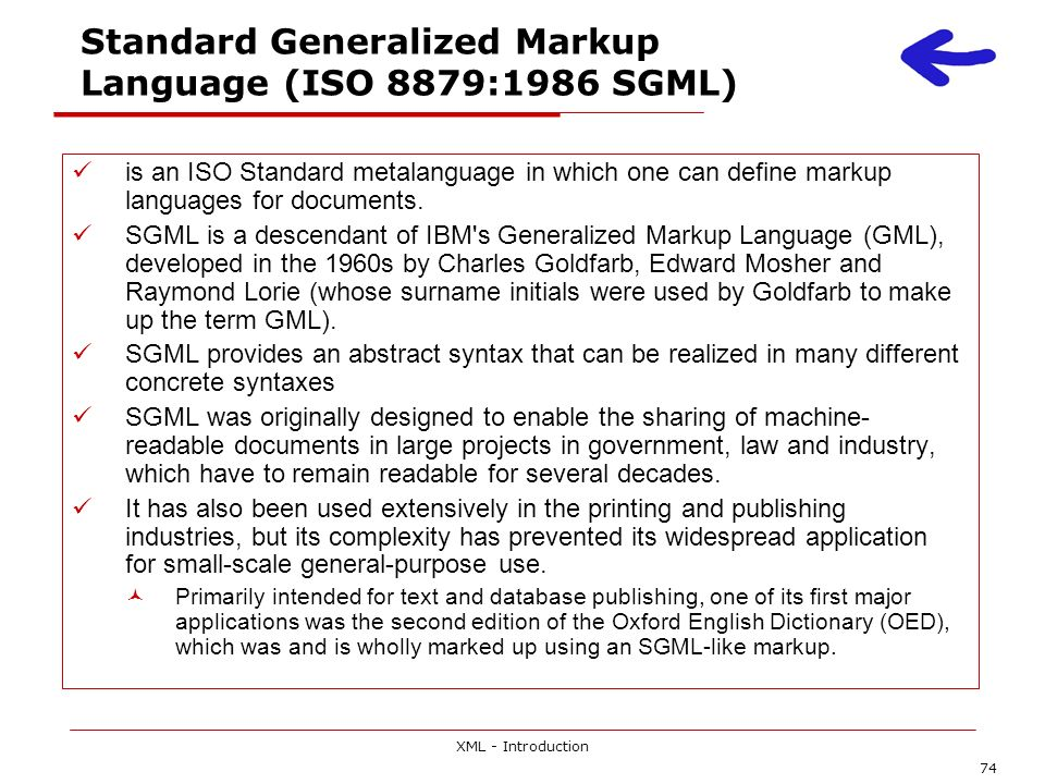 XML - Introduction 74 Standard Generalized Markup Language (ISO 8879:1986 SGML) is an ISO Standard metalanguage in which one can define markup languag