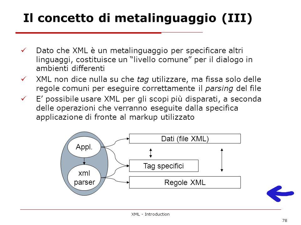 XML - Introduction 78 Dato che XML è un metalinguaggio per specificare altri linguaggi, costituisce un livello comune per il dialogo in ambienti differenti XML non dice nulla su che tag utilizzare, ma fissa solo delle regole comuni per eseguire correttamente il parsing del file E possibile usare XML per gli scopi più disparati, a seconda delle operazioni che verranno eseguite dalla specifica applicazione di fronte al markup utilizzato Regole XML Tag specifici Appl.