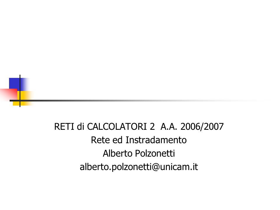 RETI di CALCOLATORI 2 A.A. 2006/2007 Rete ed Instradamento Alberto Polzonetti alberto.polzonetti@unicam.it
