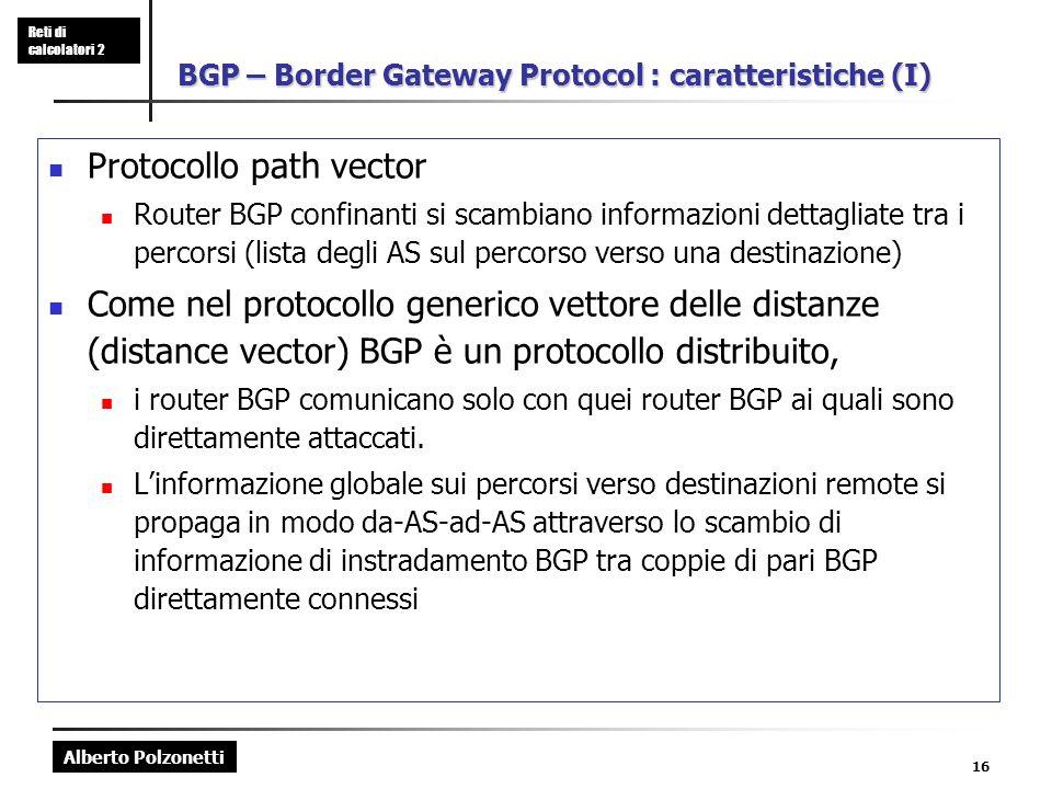 Alberto Polzonetti Reti di calcolatori 2 16 BGP – Border Gateway Protocol : caratteristiche (I) Protocollo path vector Router BGP confinanti si scambiano informazioni dettagliate tra i percorsi (lista degli AS sul percorso verso una destinazione) Come nel protocollo generico vettore delle distanze (distance vector) BGP è un protocollo distribuito, i router BGP comunicano solo con quei router BGP ai quali sono direttamente attaccati.