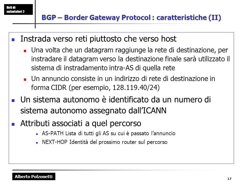 Alberto Polzonetti Reti di calcolatori 2 17 BGP – Border Gateway Protocol : caratteristiche (II) Instrada verso reti piuttosto che verso host Una volt