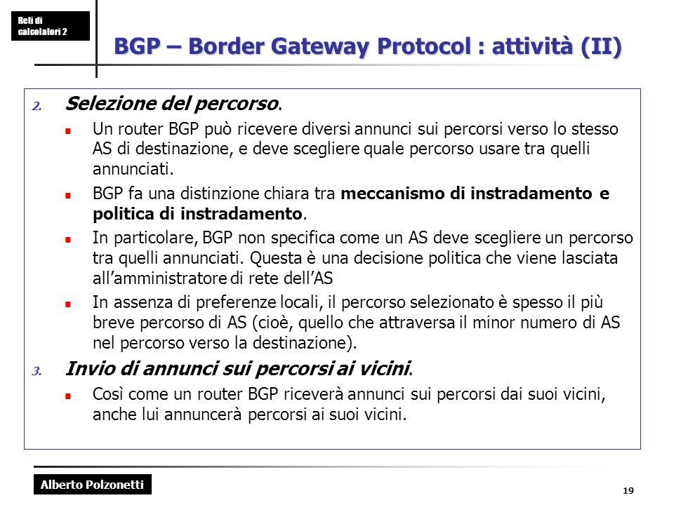 Alberto Polzonetti Reti di calcolatori 2 19 BGP – Border Gateway Protocol : attività (II) 2. Selezione del percorso. Un router BGP può ricevere divers