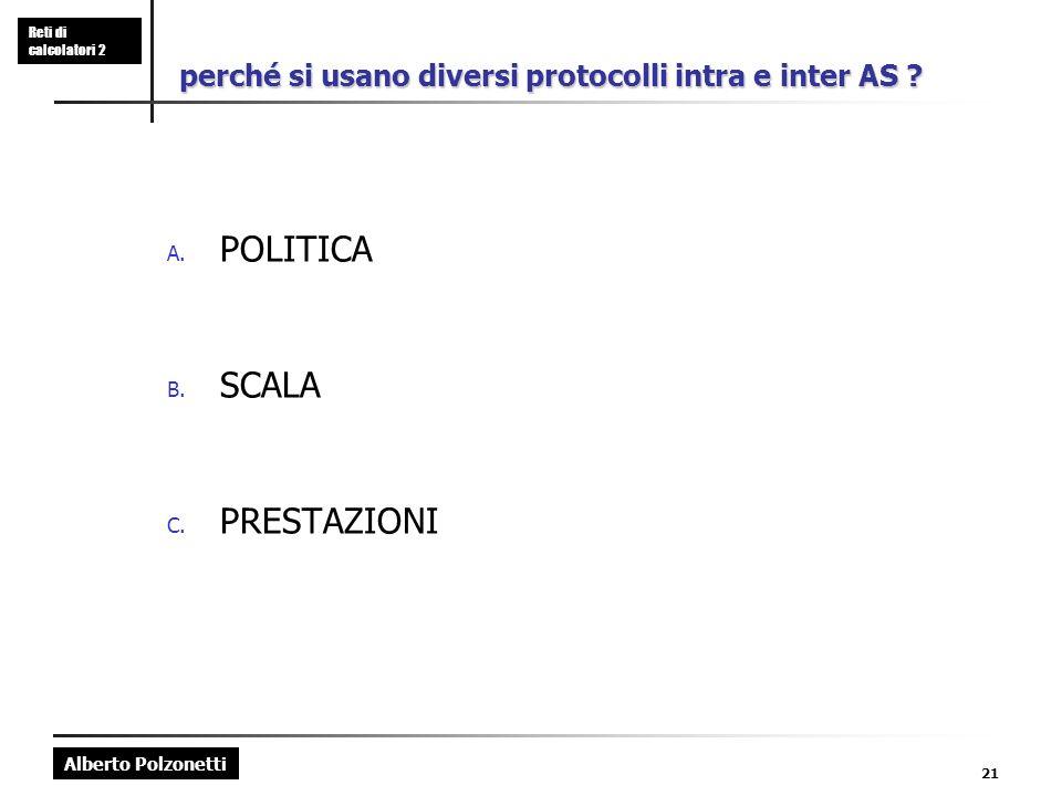 Alberto Polzonetti Reti di calcolatori 2 21 perché si usano diversi protocolli intra e inter AS ? A. POLITICA B. SCALA C. PRESTAZIONI