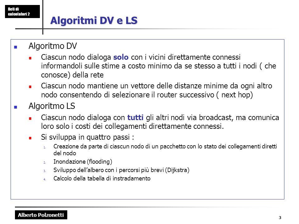 Alberto Polzonetti Reti di calcolatori 2 3 Algoritmi DV e LS Algoritmo DV Ciascun nodo dialoga solo con i vicini direttamente connessi informandoli su