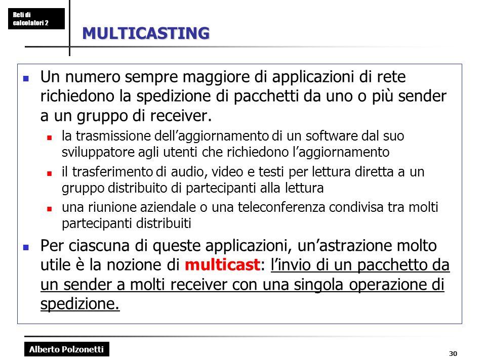 Alberto Polzonetti Reti di calcolatori 2 30 MULTICASTING Un numero sempre maggiore di applicazioni di rete richiedono la spedizione di pacchetti da uno o più sender a un gruppo di receiver.