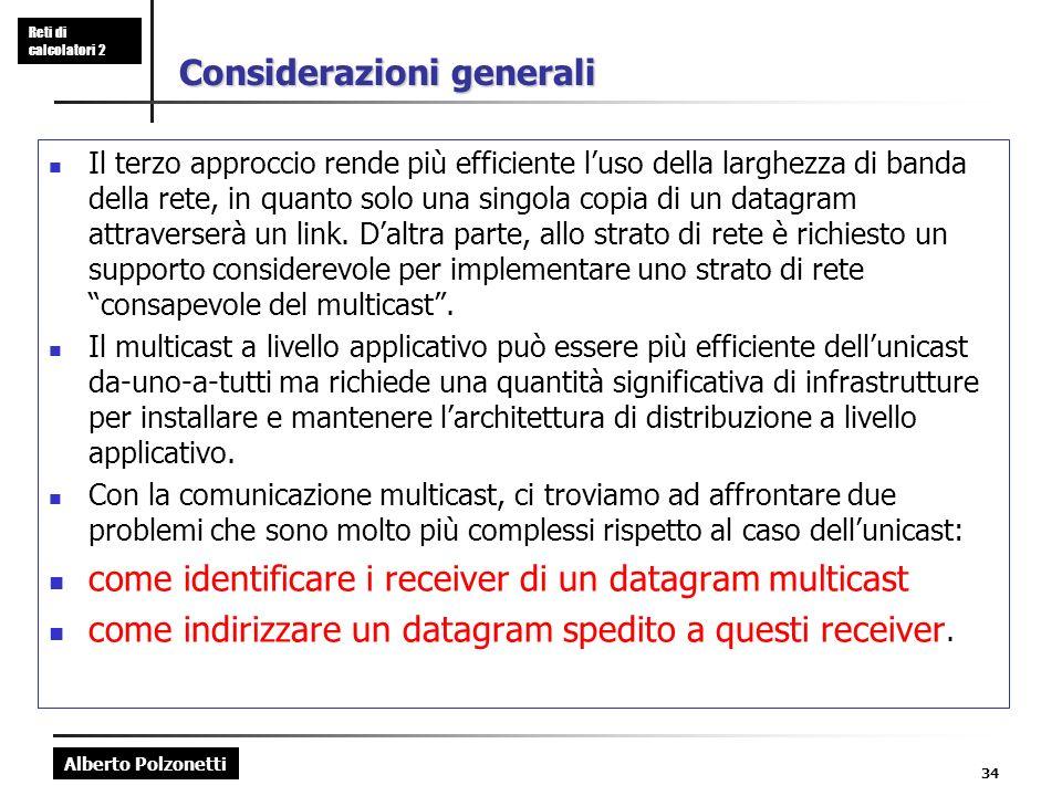 Alberto Polzonetti Reti di calcolatori 2 34 Considerazioni generali Il terzo approccio rende più efficiente luso della larghezza di banda della rete, in quanto solo una singola copia di un datagram attraverserà un link.