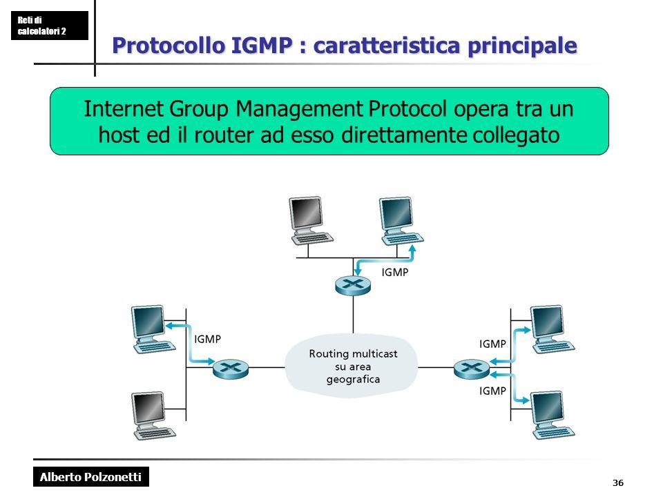 Alberto Polzonetti Reti di calcolatori 2 36 Protocollo IGMP : caratteristica principale Internet Group Management Protocol opera tra un host ed il router ad esso direttamente collegato