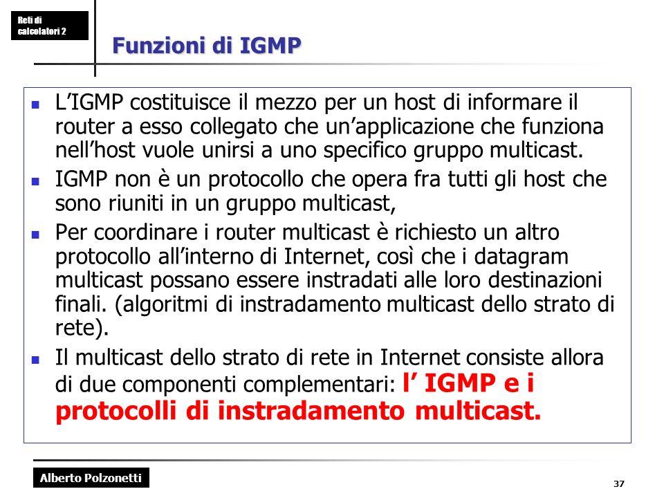 Alberto Polzonetti Reti di calcolatori 2 37 Funzioni di IGMP LIGMP costituisce il mezzo per un host di informare il router a esso collegato che unappl