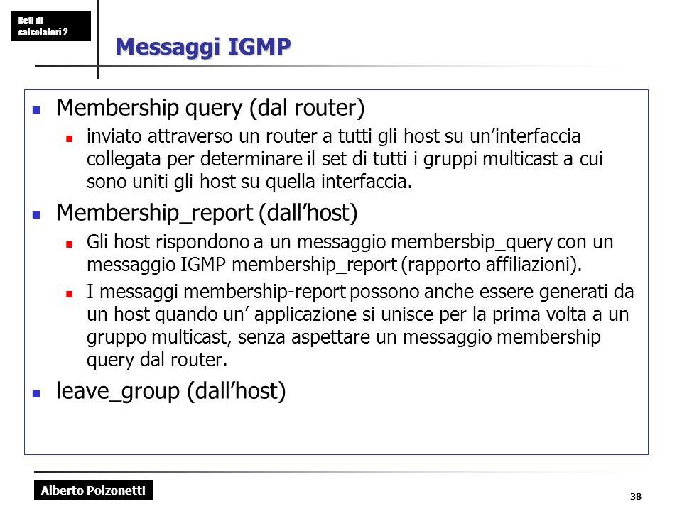 Alberto Polzonetti Reti di calcolatori 2 38 Messaggi IGMP Membership query (dal router) inviato attraverso un router a tutti gli host su uninterfaccia collegata per determinare il set di tutti i gruppi multicast a cui sono uniti gli host su quella interfaccia.