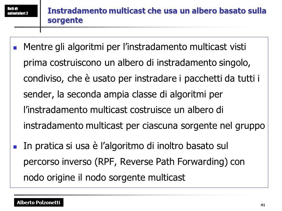Alberto Polzonetti Reti di calcolatori 2 41 Instradamento multicast che usa un albero basato sulla sorgente Mentre gli algoritmi per linstradamento multicast visti prima costruiscono un albero di instradamento singolo, condiviso, che è usato per instradare i pacchetti da tutti i sender, la seconda ampia classe di algoritmi per linstradamento multicast costruisce un albero di instradamento multicast per ciascuna sorgente nel gruppo In pratica si usa è lalgoritmo di inoltro basato sul percorso inverso (RPF, Reverse Path Forwarding) con nodo origine il nodo sorgente multicast