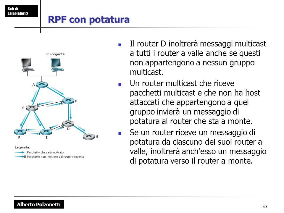 Alberto Polzonetti Reti di calcolatori 2 42 RPF con potatura Il router D inoltrerà messaggi multicast a tutti i router a valle anche se questi non appartengono a nessun gruppo multicast.