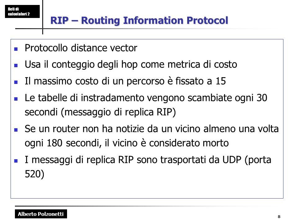 Alberto Polzonetti Reti di calcolatori 2 8 RIP – Routing Information Protocol Protocollo distance vector Usa il conteggio degli hop come metrica di costo Il massimo costo di un percorso è fissato a 15 Le tabelle di instradamento vengono scambiate ogni 30 secondi (messaggio di replica RIP) Se un router non ha notizie da un vicino almeno una volta ogni 180 secondi, il vicino è considerato morto I messaggi di replica RIP sono trasportati da UDP (porta 520)