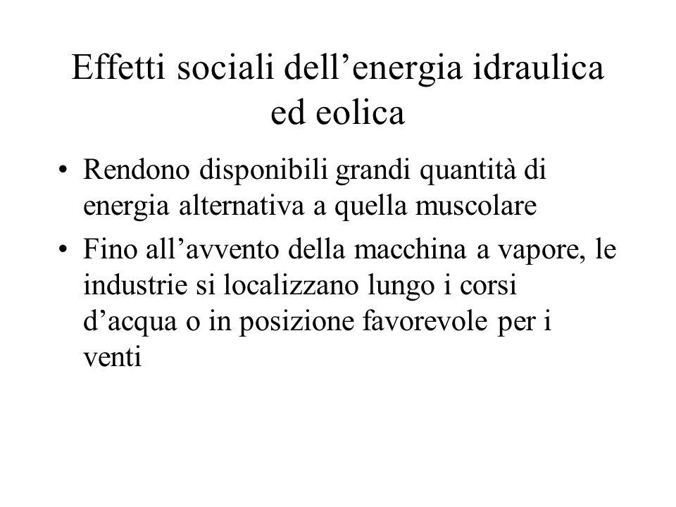 Effetti sociali dellenergia idraulica ed eolica Rendono disponibili grandi quantità di energia alternativa a quella muscolare Fino allavvento della ma