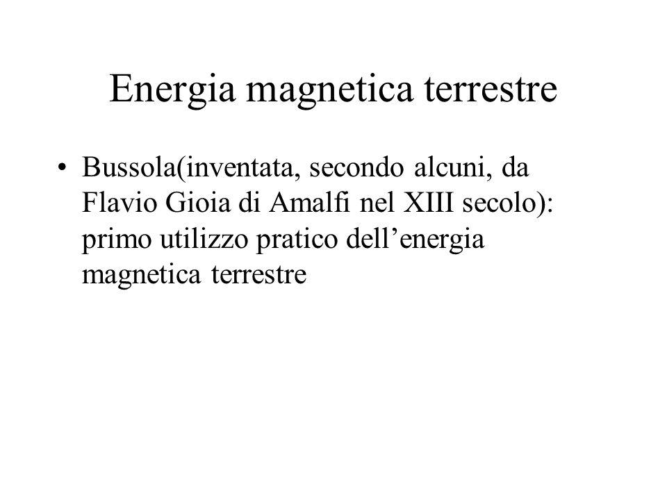 Energia magnetica terrestre Bussola(inventata, secondo alcuni, da Flavio Gioia di Amalfi nel XIII secolo): primo utilizzo pratico dellenergia magnetic
