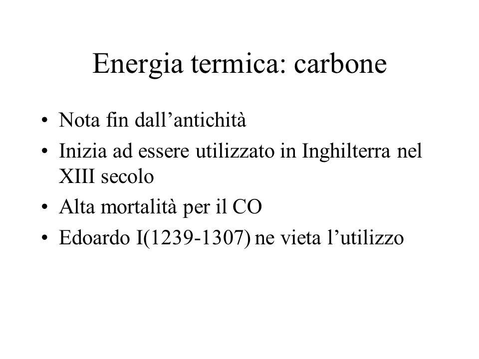 Energia termica: carbone Nota fin dallantichità Inizia ad essere utilizzato in Inghilterra nel XIII secolo Alta mortalità per il CO Edoardo I(1239-130