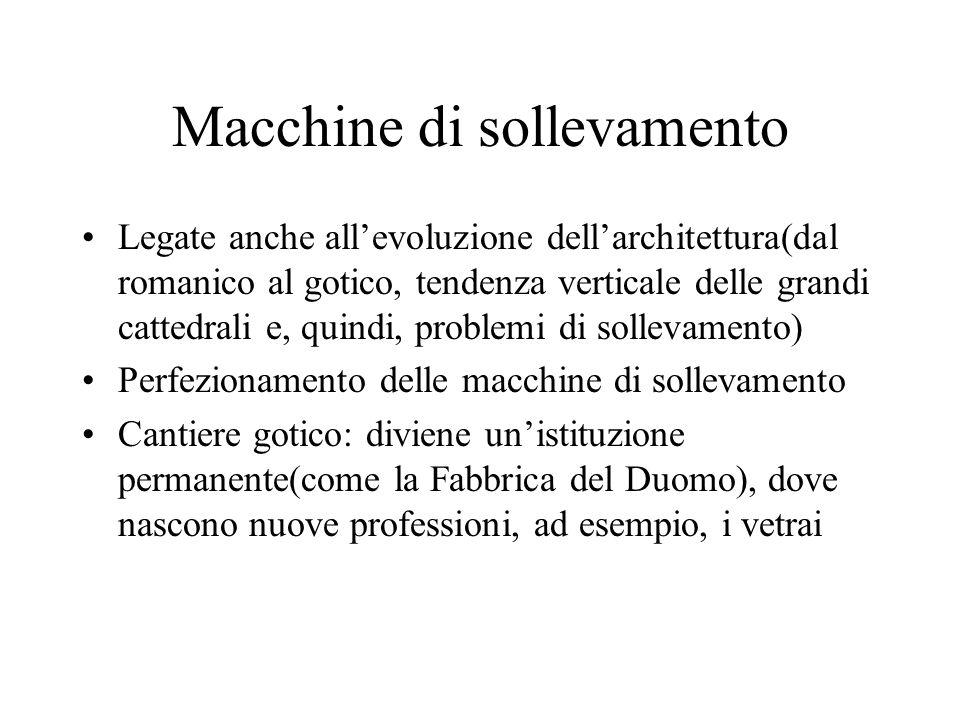 Macchine di sollevamento Legate anche allevoluzione dellarchitettura(dal romanico al gotico, tendenza verticale delle grandi cattedrali e, quindi, pro