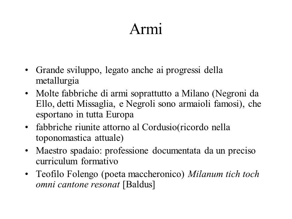 Armi Grande sviluppo, legato anche ai progressi della metallurgia Molte fabbriche di armi soprattutto a Milano (Negroni da Ello, detti Missaglia, e Ne