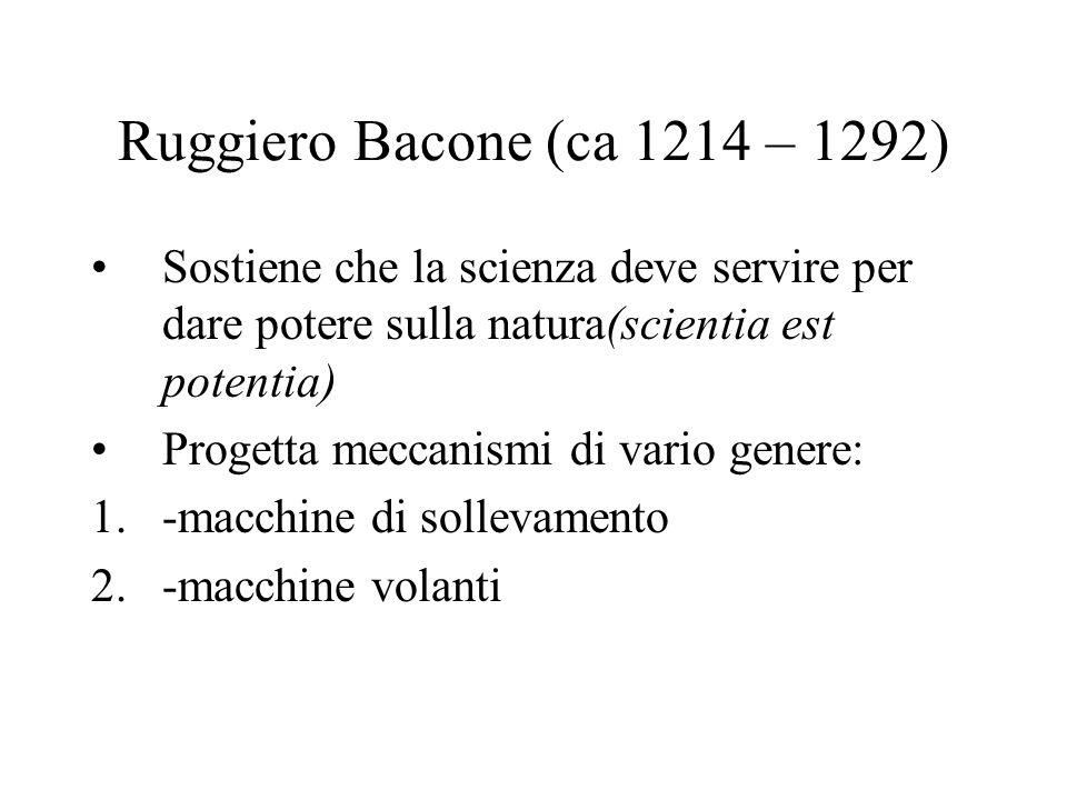 Ruggiero Bacone (ca 1214 – 1292) Sostiene che la scienza deve servire per dare potere sulla natura(scientia est potentia) Progetta meccanismi di vario