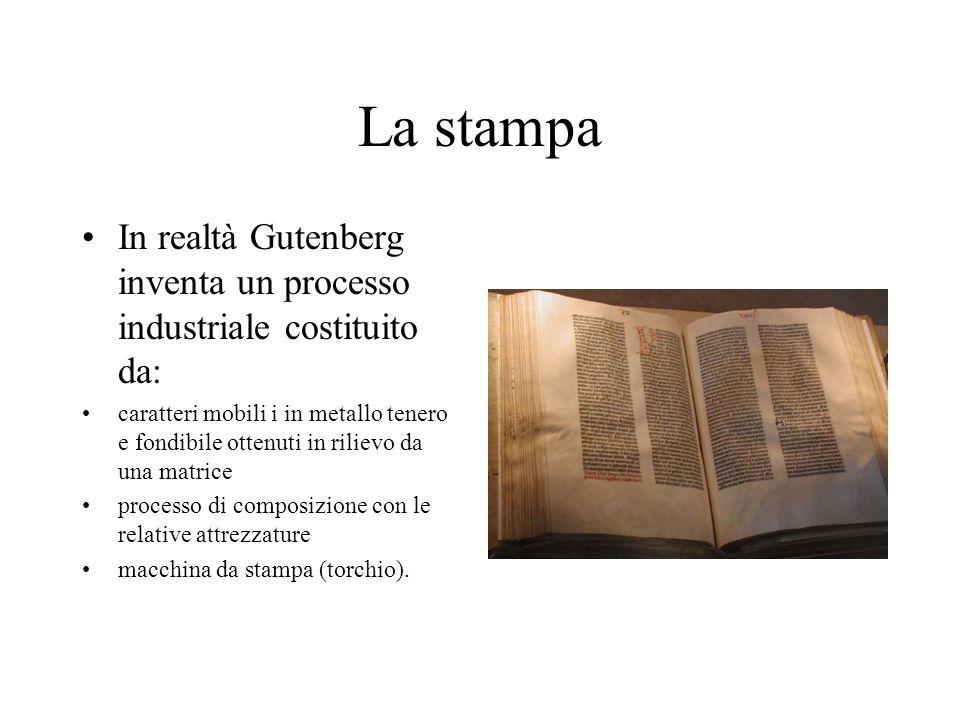 La stampa In realtà Gutenberg inventa un processo industriale costituito da: caratteri mobili i in metallo tenero e fondibile ottenuti in rilievo da u