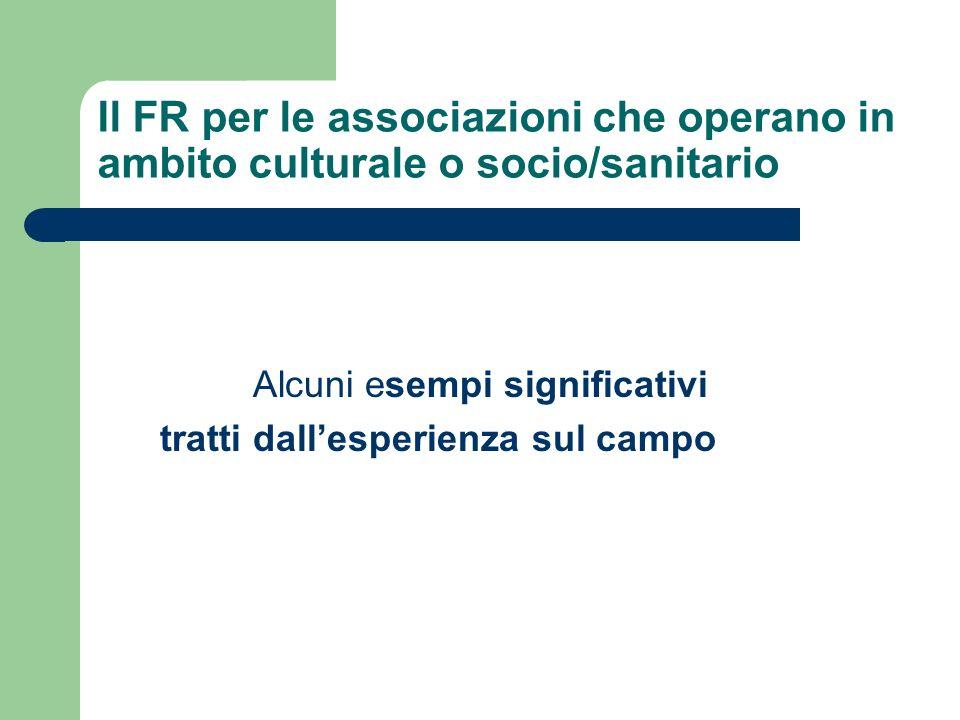 Il FR per le associazioni che operano in ambito culturale o socio/sanitario Alcuni esempi significativi tratti dallesperienza sul campo