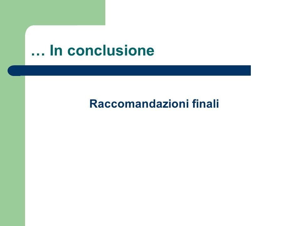 … In conclusione Raccomandazioni finali