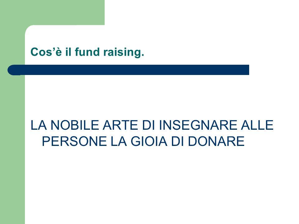 Cosè il fund raising. LA NOBILE ARTE DI INSEGNARE ALLE PERSONE LA GIOIA DI DONARE