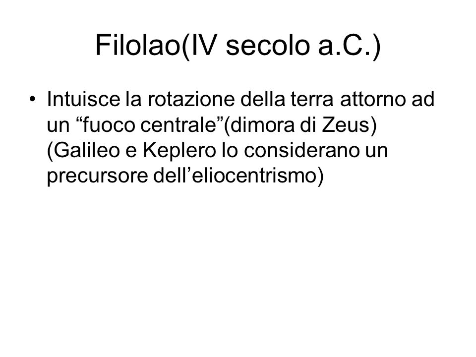 Filolao(IV secolo a.C.) Intuisce la rotazione della terra attorno ad un fuoco centrale(dimora di Zeus) (Galileo e Keplero lo considerano un precursore