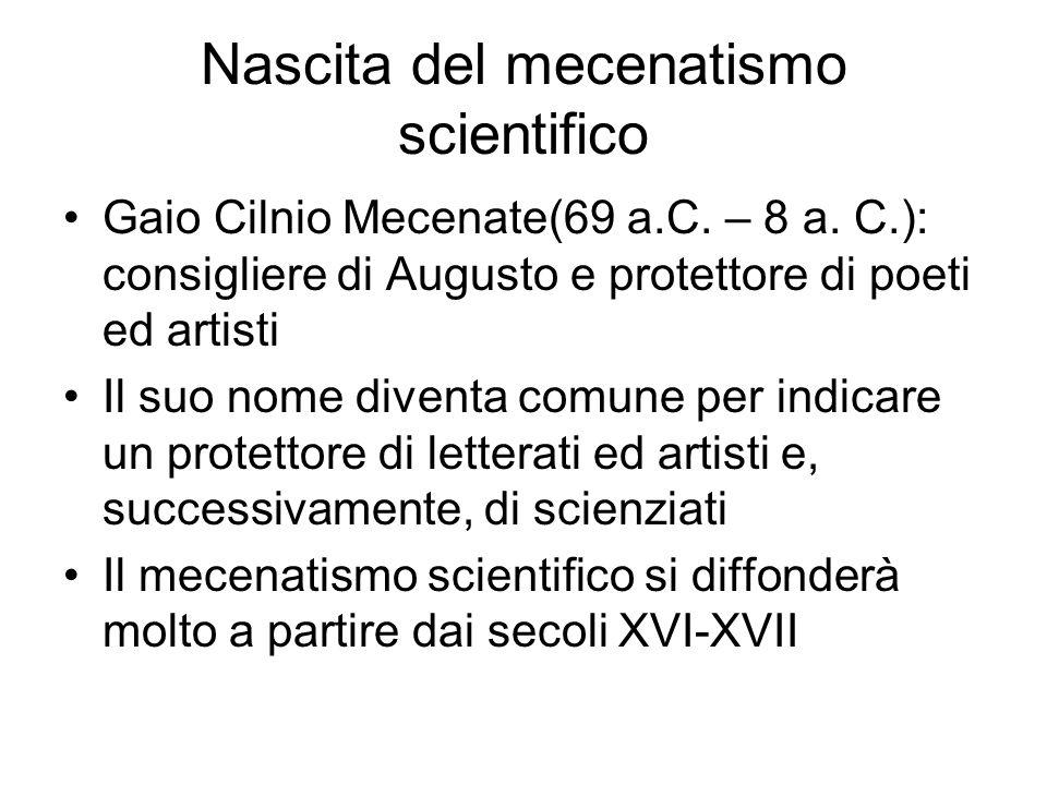 Nascita del mecenatismo scientifico Gaio Cilnio Mecenate(69 a.C. – 8 a. C.): consigliere di Augusto e protettore di poeti ed artisti Il suo nome diven
