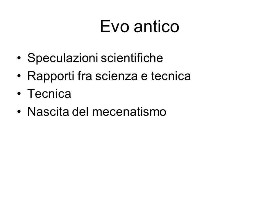 Evo antico Speculazioni scientifiche Rapporti fra scienza e tecnica Tecnica Nascita del mecenatismo