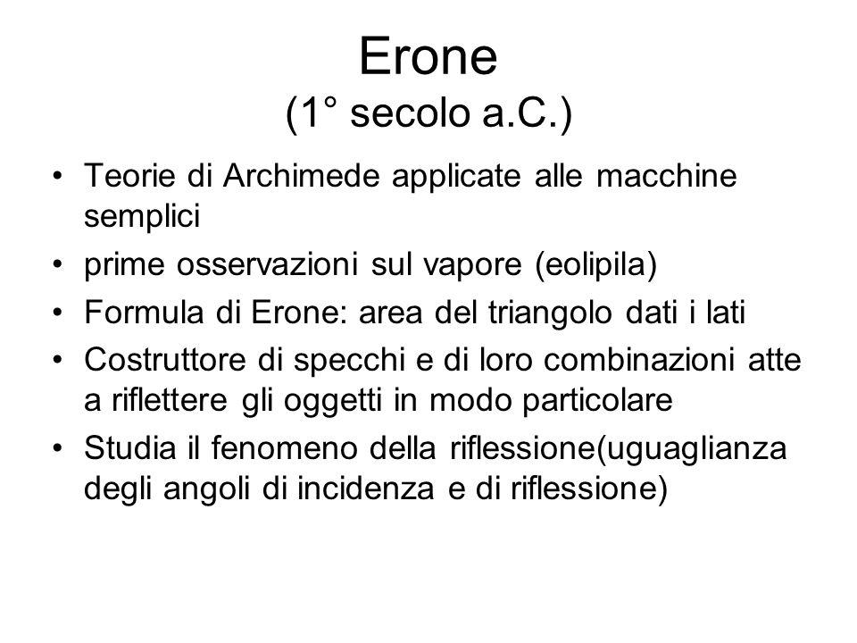 Erone (1° secolo a.C.) Teorie di Archimede applicate alle macchine semplici prime osservazioni sul vapore (eolipila) Formula di Erone: area del triang