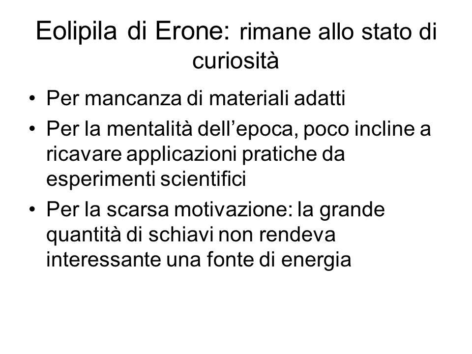 Eolipila di Erone: rimane allo stato di curiosità Per mancanza di materiali adatti Per la mentalità dellepoca, poco incline a ricavare applicazioni pr