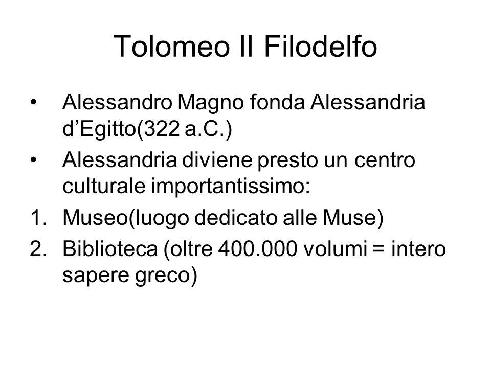 Tolomeo II Filodelfo Alessandro Magno fonda Alessandria dEgitto(322 a.C.) Alessandria diviene presto un centro culturale importantissimo: 1.Museo(luog