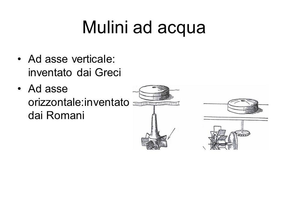 Mulini ad acqua Ad asse verticale: inventato dai Greci Ad asse orizzontale:inventato dai Romani