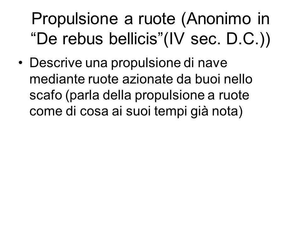 Propulsione a ruote (Anonimo in De rebus bellicis(IV sec. D.C.)) Descrive una propulsione di nave mediante ruote azionate da buoi nello scafo (parla d