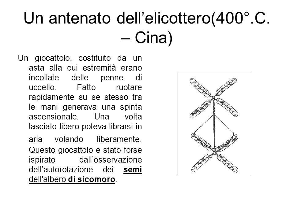 Un antenato dellelicottero(400°.C. – Cina) Un giocattolo, costituito da un asta alla cui estremità erano incollate delle penne di uccello. Fatto ruota