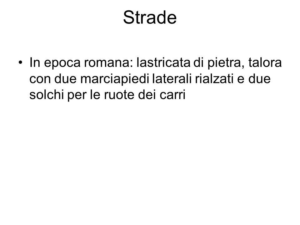 Strade In epoca romana: lastricata di pietra, talora con due marciapiedi laterali rialzati e due solchi per le ruote dei carri