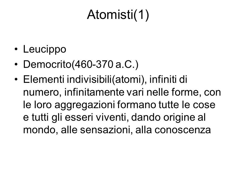 Atomisti(1) Leucippo Democrito(460-370 a.C.) Elementi indivisibili(atomi), infiniti di numero, infinitamente vari nelle forme, con le loro aggregazion