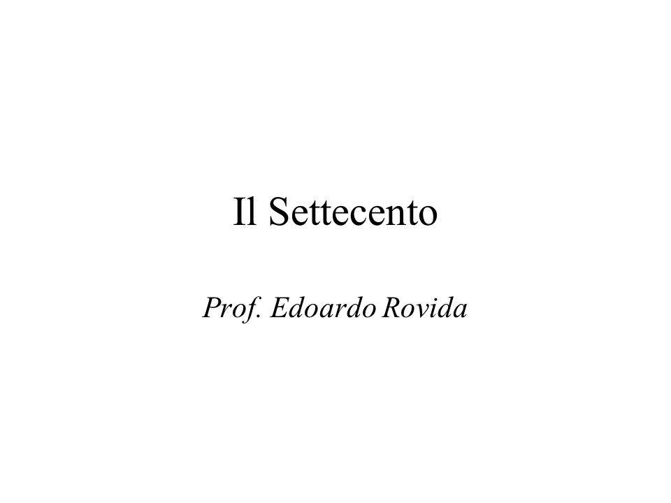 Il Settecento Prof. Edoardo Rovida