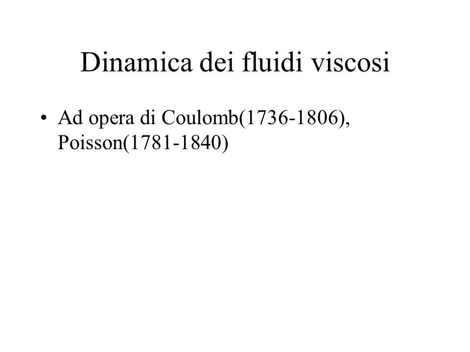 Dinamica dei fluidi viscosi Ad opera di Coulomb(1736-1806), Poisson(1781-1840)