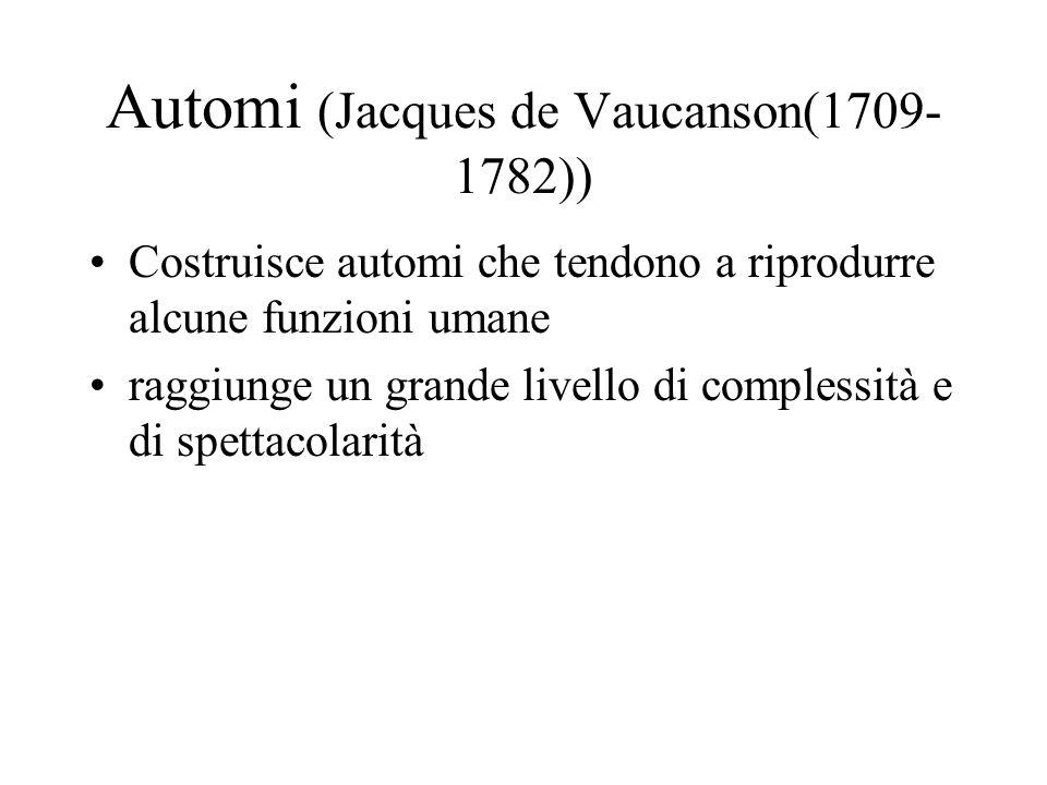 Automi (Jacques de Vaucanson(1709- 1782)) Costruisce automi che tendono a riprodurre alcune funzioni umane raggiunge un grande livello di complessità