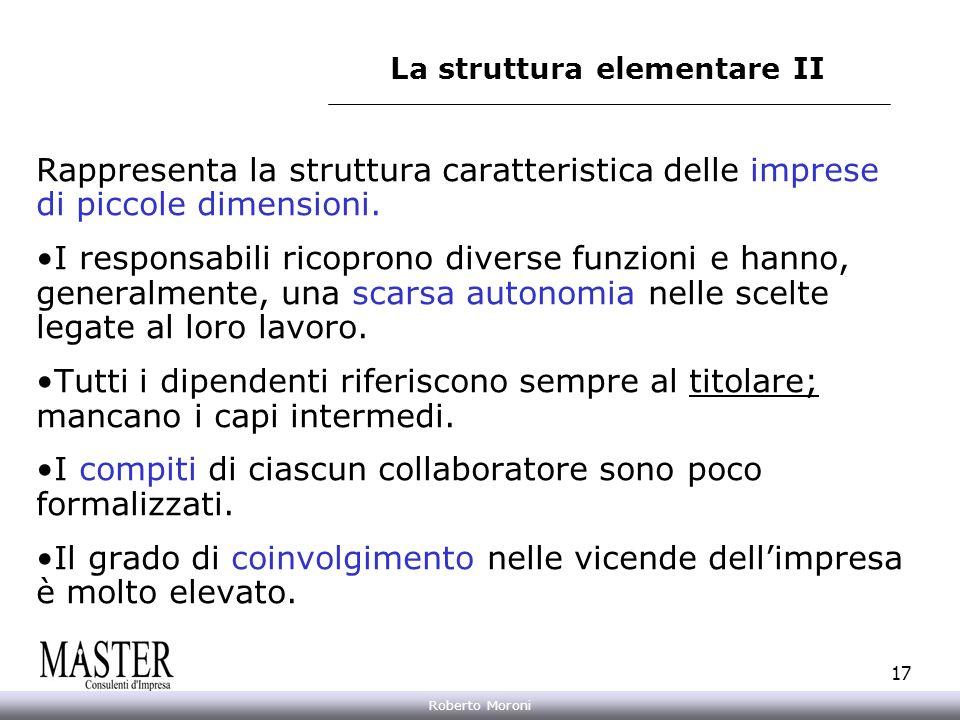 Annarita Gelasio Roberto Moroni 17 La struttura elementare II Rappresenta la struttura caratteristica delle imprese di piccole dimensioni. I responsab